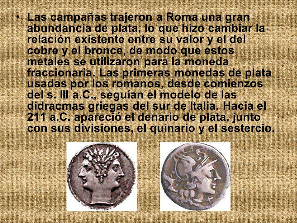 Las campañas trajeron a Roma una gran abundancia de plata, lo que hizo cambiar la relación existente entre su valor y el del cobre y el bronce, de modo que estos metales se utilizaron para la moneda fraccionaria.