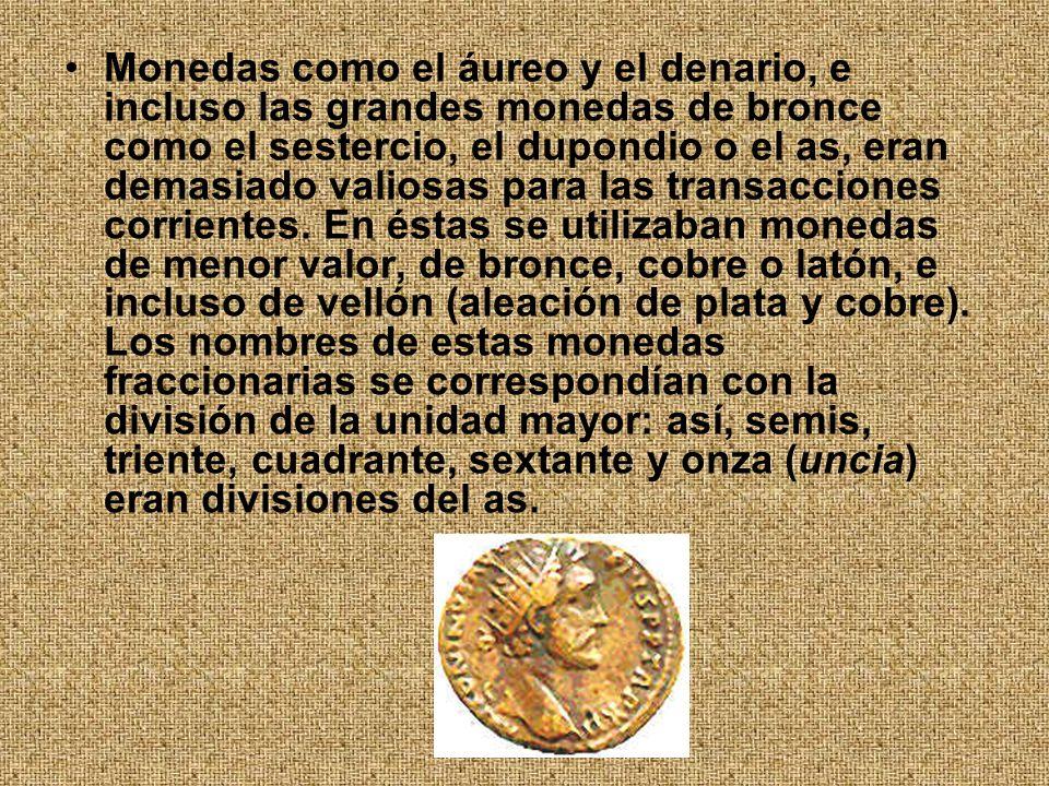 Monedas como el áureo y el denario, e incluso las grandes monedas de bronce como el sestercio, el dupondio o el as, eran demasiado valiosas para las transacciones corrientes.