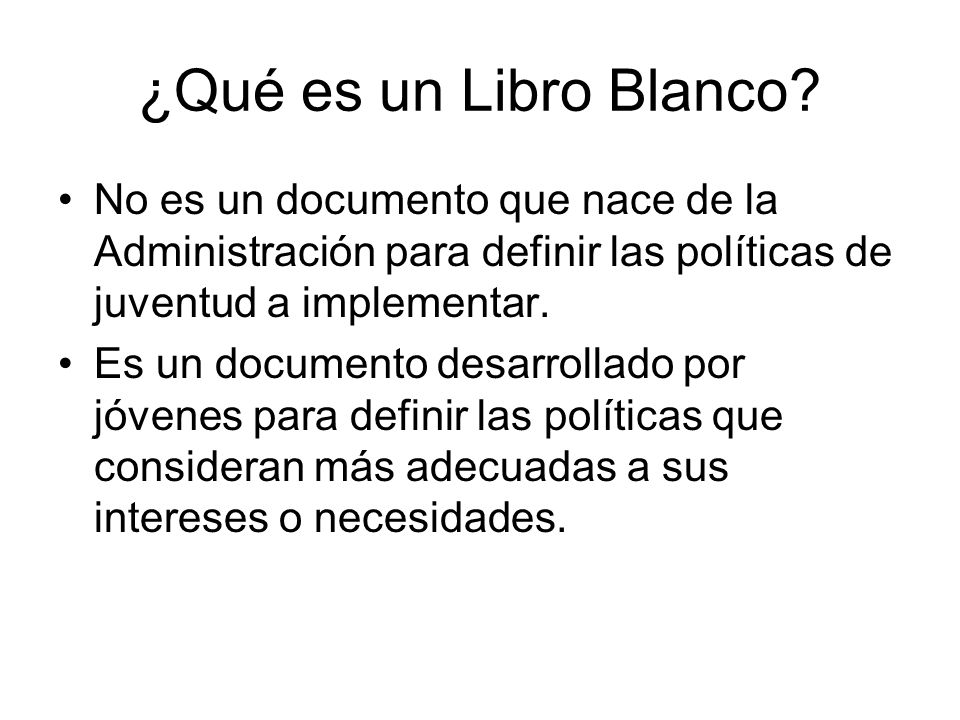 ¿Qué es un Libro Blanco No es un documento que nace de la Administración para definir las políticas de juventud a implementar.