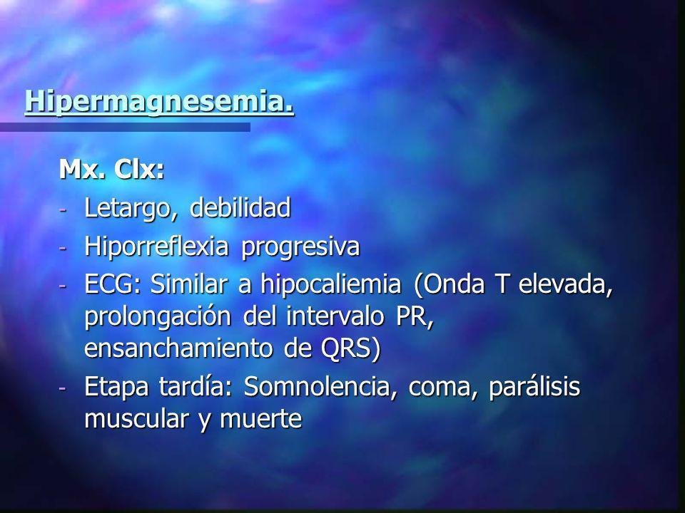 Hipermagnesemia. Mx. Clx: Letargo, debilidad Hiporreflexia progresiva