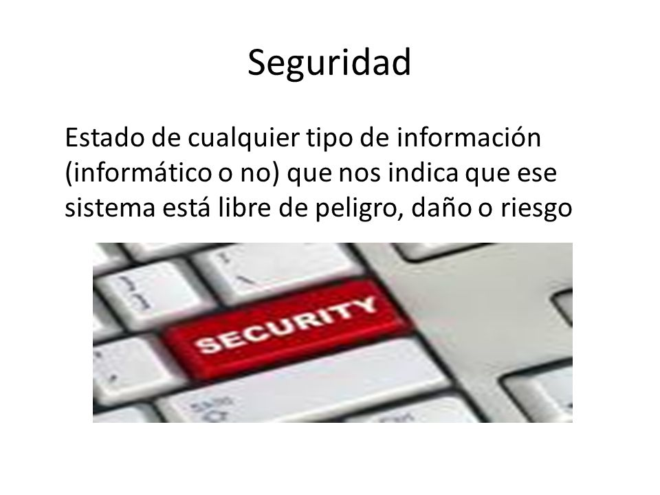 Seguridad Estado de cualquier tipo de información (informático o no) que nos indica que ese sistema está libre de peligro, daño o riesgo.