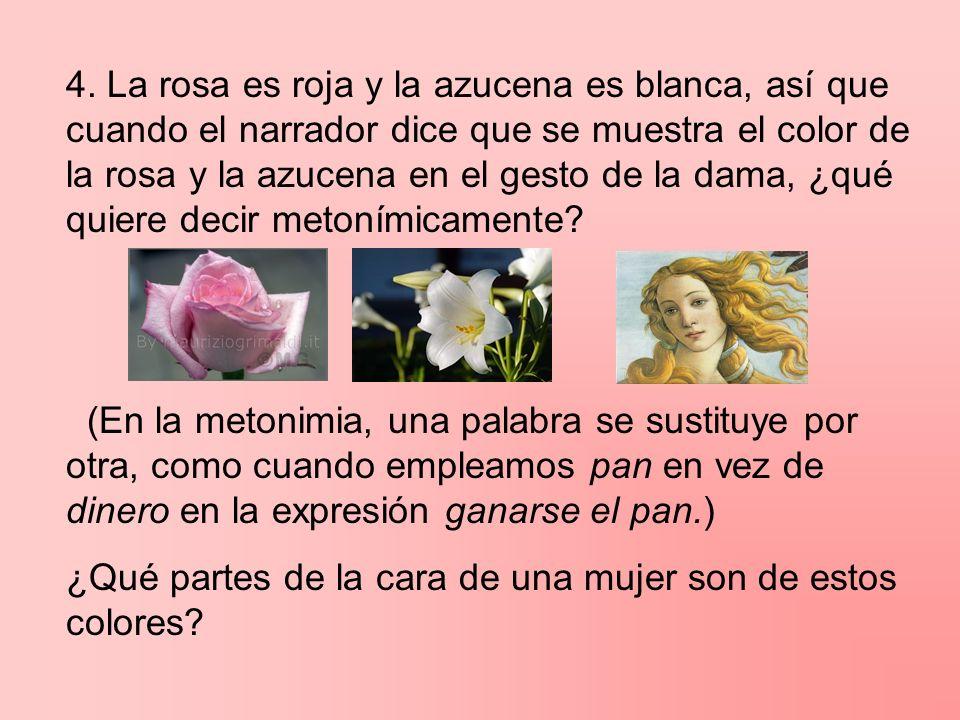4. La rosa es roja y la azucena es blanca, así que cuando el narrador dice que se muestra el color de la rosa y la azucena en el gesto de la dama, ¿qué quiere decir metonímicamente