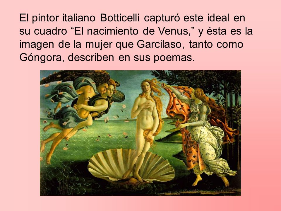 El pintor italiano Botticelli capturó este ideal en su cuadro El nacimiento de Venus, y ésta es la imagen de la mujer que Garcilaso, tanto como Góngora, describen en sus poemas.