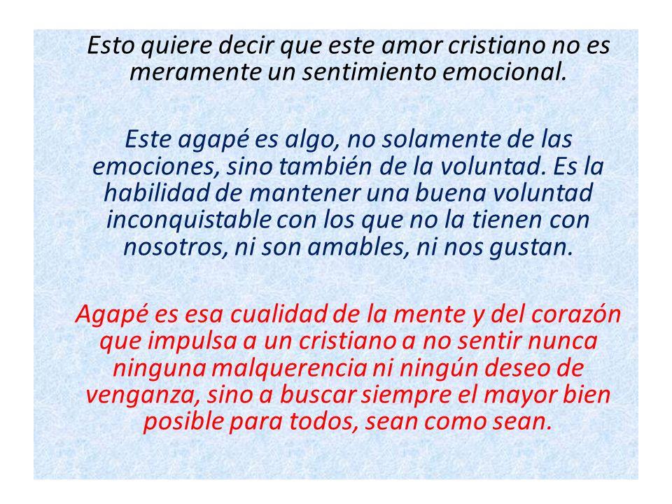 Esto quiere decir que este amor cristiano no es meramente un sentimiento emocional.
