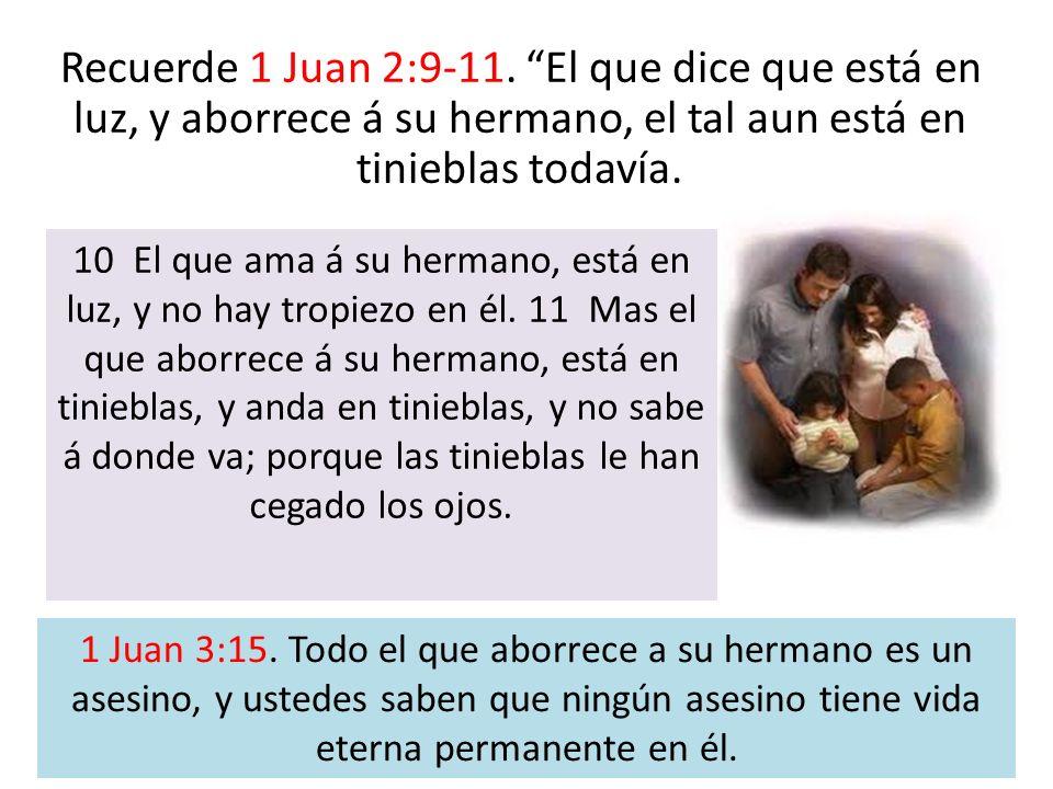 Recuerde 1 Juan 2:9-11. El que dice que está en luz, y aborrece á su hermano, el tal aun está en tinieblas todavía.