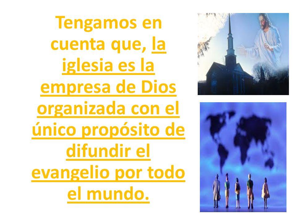 Tengamos en cuenta que, la iglesia es la empresa de Dios organizada con el único propósito de difundir el evangelio por todo el mundo.