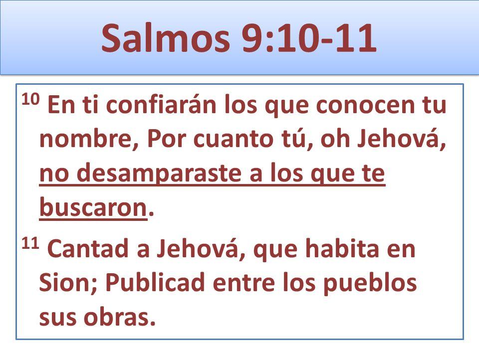 Salmos 9:10-11 10 En ti confiarán los que conocen tu nombre, Por cuanto tú, oh Jehová, no desamparaste a los que te buscaron.