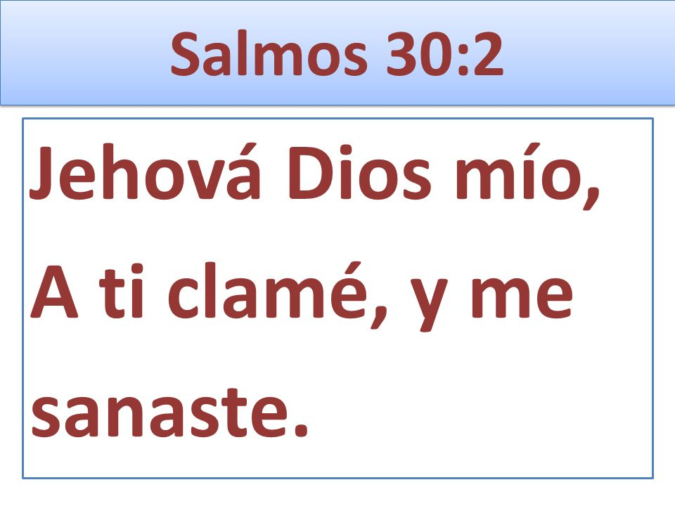 Salmos 30:2 Jehová Dios mío, A ti clamé, y me sanaste.