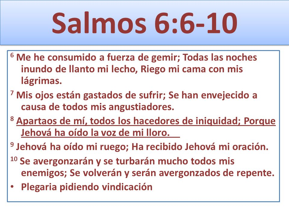 Salmos 6:6-106 Me he consumido a fuerza de gemir; Todas las noches inundo de llanto mi lecho, Riego mi cama con mis lágrimas.