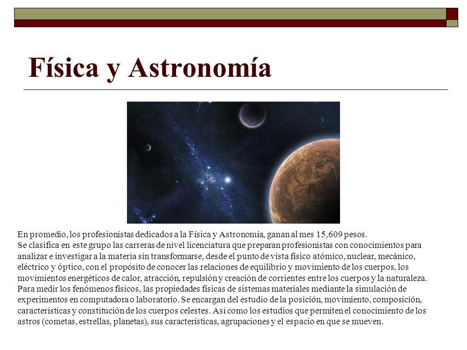 Física y Astronomía En promedio, los profesionistas dedicados a la Física y Astronomía, ganan al mes 15,609 pesos.