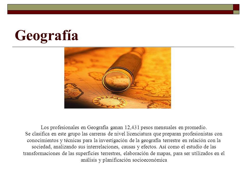 Geografía Los profesionales en Geografía ganan 12,431 pesos mensuales en promedio.