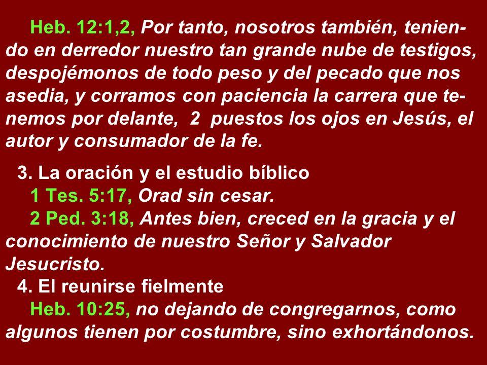Heb. 12:1,2, Por tanto, nosotros también, tenien-do en derredor nuestro tan grande nube de testigos, despojémonos de todo peso y del pecado que nos asedia, y corramos con paciencia la carrera que te-nemos por delante, 2 puestos los ojos en Jesús, el autor y consumador de la fe.