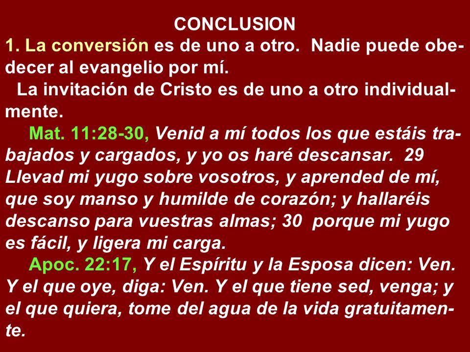 CONCLUSION 1. La conversión es de uno a otro. Nadie puede obe-decer al evangelio por mí. La invitación de Cristo es de uno a otro individual-mente.