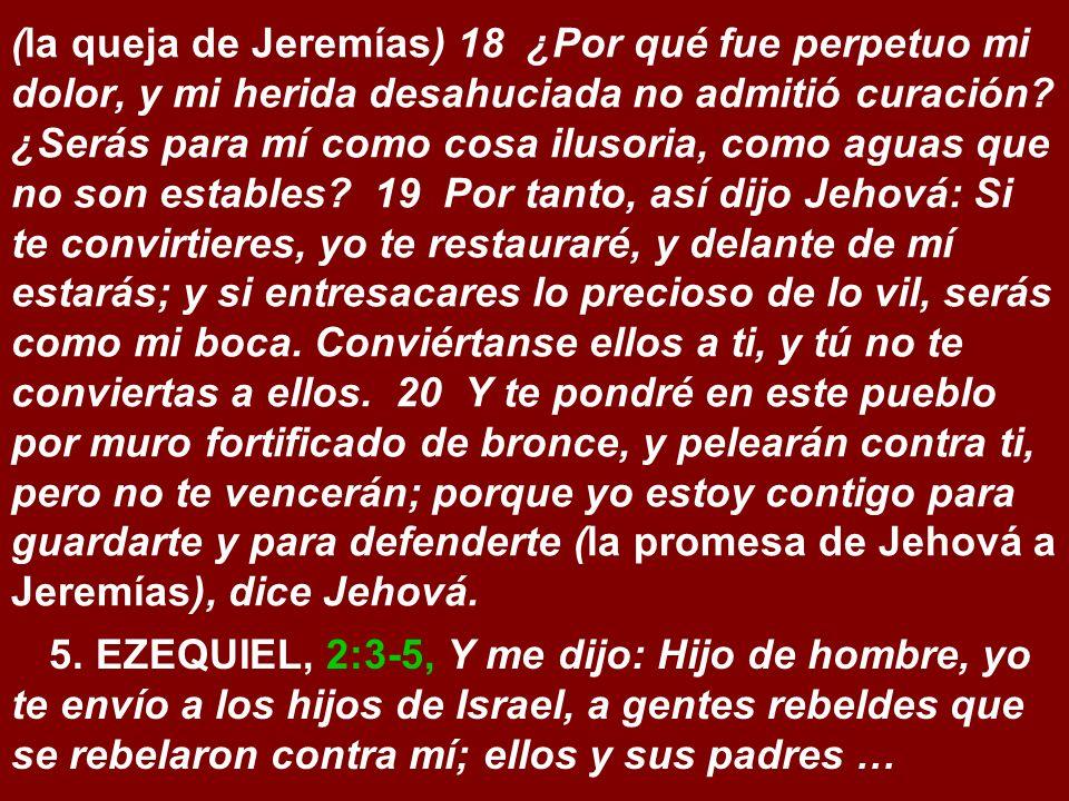 (la queja de Jeremías) 18 ¿Por qué fue perpetuo mi dolor, y mi herida desahuciada no admitió curación ¿Serás para mí como cosa ilusoria, como aguas que no son estables 19 Por tanto, así dijo Jehová: Si te convirtieres, yo te restauraré, y delante de mí estarás; y si entresacares lo precioso de lo vil, serás como mi boca. Conviértanse ellos a ti, y tú no te conviertas a ellos. 20 Y te pondré en este pueblo por muro fortificado de bronce, y pelearán contra ti, pero no te vencerán; porque yo estoy contigo para guardarte y para defenderte (la promesa de Jehová a Jeremías), dice Jehová.