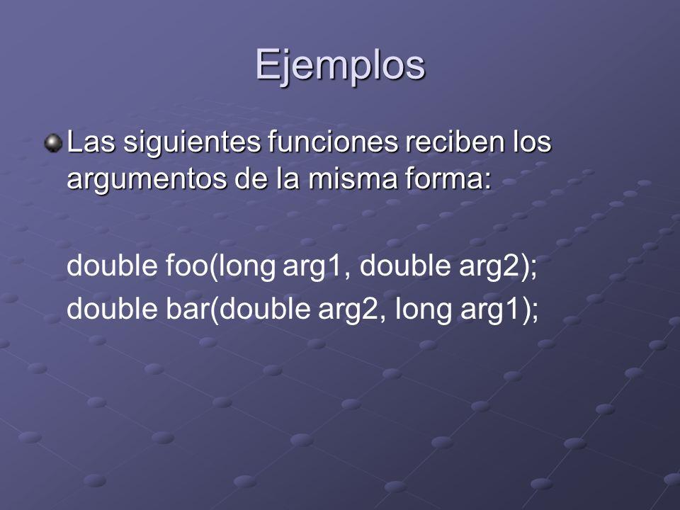 Ejemplos Las siguientes funciones reciben los argumentos de la misma forma: double foo(long arg1, double arg2);