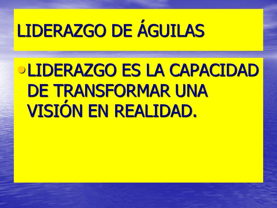 LIDERAZGO DE ÁGUILAS LIDERAZGO ES LA CAPACIDAD DE TRANSFORMAR UNA VISIÓN EN REALIDAD.