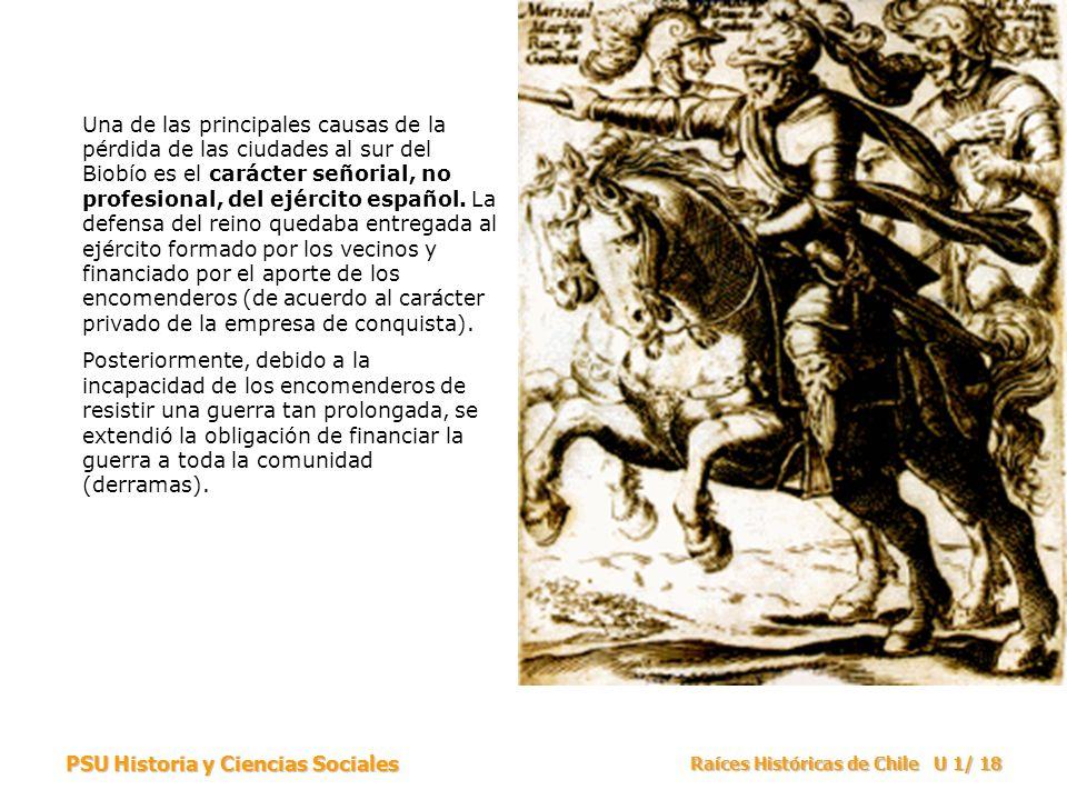 Una de las principales causas de la pérdida de las ciudades al sur del Biobío es el carácter señorial, no profesional, del ejército español. La defensa del reino quedaba entregada al ejército formado por los vecinos y financiado por el aporte de los encomenderos (de acuerdo al carácter privado de la empresa de conquista).