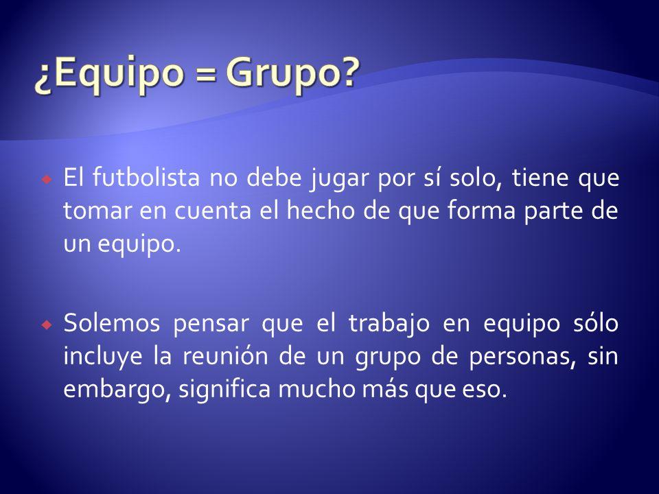¿Equipo = Grupo El futbolista no debe jugar por sí solo, tiene que tomar en cuenta el hecho de que forma parte de un equipo.
