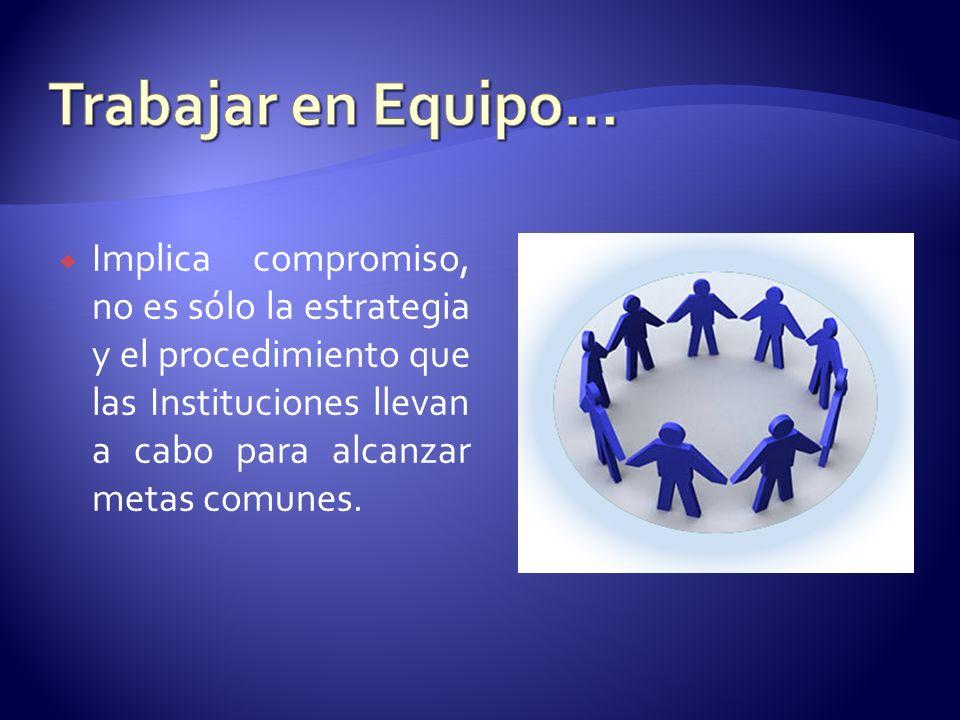 Trabajar en Equipo… Implica compromiso, no es sólo la estrategia y el procedimiento que las Instituciones llevan a cabo para alcanzar metas comunes.