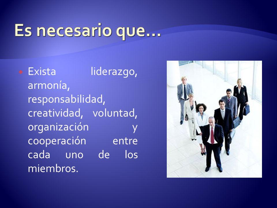 Es necesario que… Exista liderazgo, armonía, responsabilidad, creatividad, voluntad, organización y cooperación entre cada uno de los miembros.