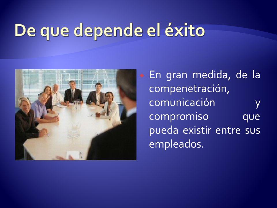 De que depende el éxito En gran medida, de la compenetración, comunicación y compromiso que pueda existir entre sus empleados.
