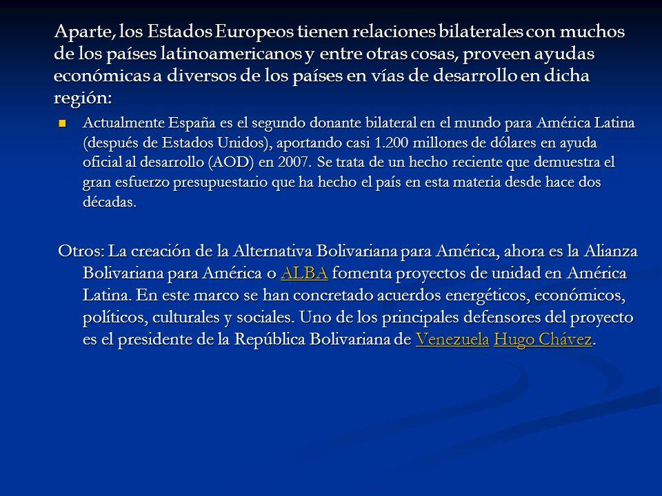 Aparte, los Estados Europeos tienen relaciones bilaterales con muchos de los países latinoamericanos y entre otras cosas, proveen ayudas económicas a diversos de los países en vías de desarrollo en dicha región: