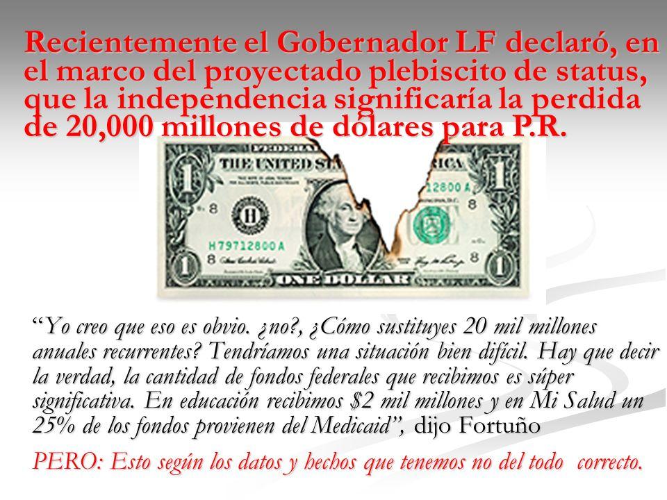 Recientemente el Gobernador LF declaró, en el marco del proyectado plebiscito de status, que la independencia significaría la perdida de 20,000 millones de dólares para P.R.