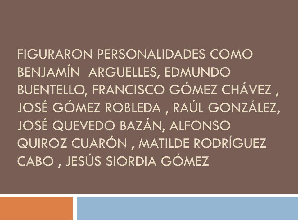 figuraron personalidades como Benjamín Arguelles, Edmundo Buentello, Francisco Gómez Chávez , José Gómez Robleda , Raúl González, José Quevedo Bazán, Alfonso Quiroz Cuarón , Matilde Rodríguez Cabo , Jesús Siordia Gómez