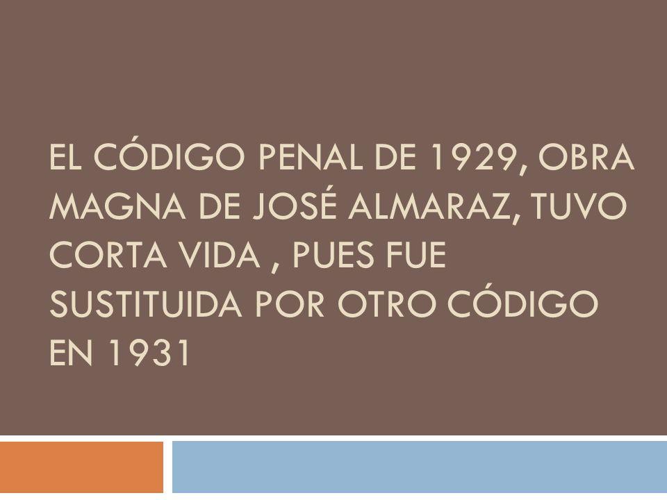 El Código Penal de 1929, obra magna de José Almaraz, tuvo corta vida , pues fue sustituida por otro Código en 1931