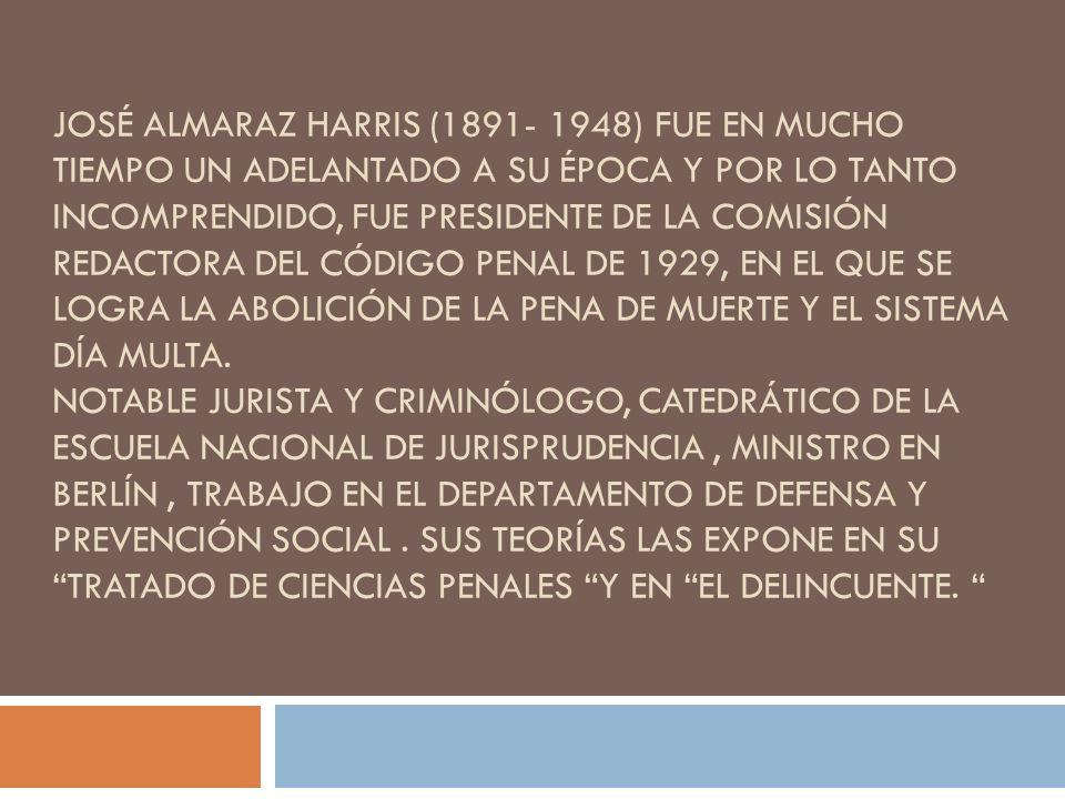 José Almaraz Harris (1891- 1948) fue en mucho tiempo un adelantado a su época y por lo tanto incomprendido, fue presidente de la Comisión redactora del Código Penal de 1929, en el que se logra la abolición de la pena de muerte y el sistema día multa.