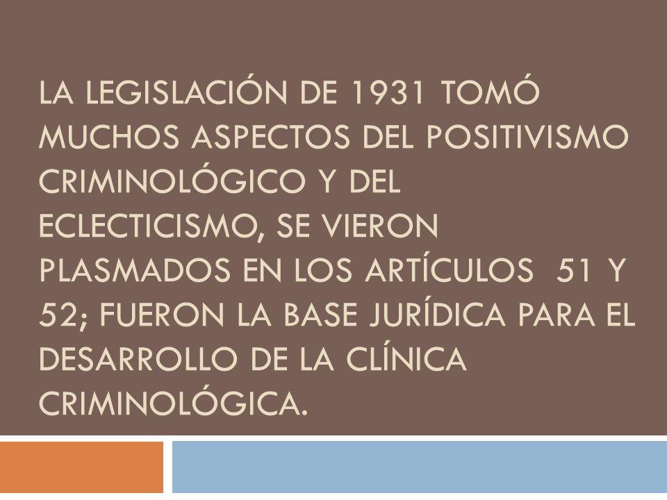 La legislación de 1931 tomó muchos aspectos del positivismo criminológico y del eclecticismo, se vieron plasmados en los artículos 51 y 52; fueron la base jurídica para el desarrollo de la clínica criminológica.