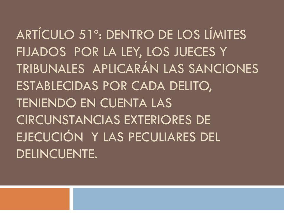 Artículo 51º: Dentro de los límites fijados por la ley, los jueces y tribunales aplicarán las sanciones establecidas por cada delito, teniendo en cuenta las circunstancias exteriores de ejecución y las peculiares del delincuente.