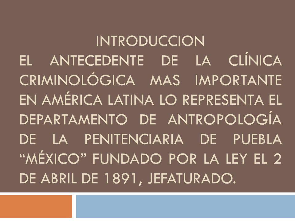 INTRODUCCION El antecedente de la clínica criminológica mas importante en América latina lo representa el departamento de antropología de la penitenciaria de puebla México fundado por la ley el 2 de abril de 1891, jefaturado.