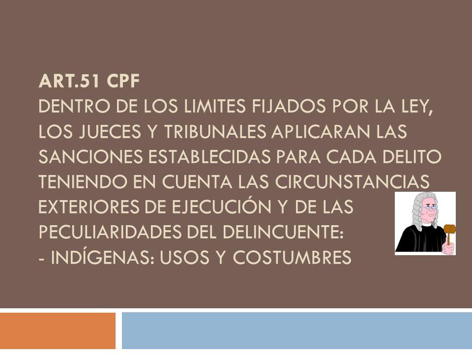 Art.51 CPF Dentro de los limites fijados por la ley, los jueces y tribunales aplicaran las sanciones establecidas para cada delito teniendo en cuenta las circunstancias exteriores de ejecución y de las peculiaridades del delincuente: - indígenas: usos y costumbres