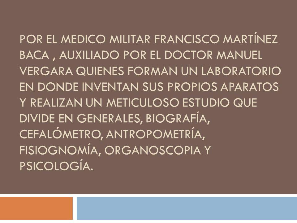 por el medico militar francisco Martínez baca , auxiliado por el doctor Manuel Vergara quienes forman un laboratorio en donde inventan sus propios aparatos y realizan un meticuloso estudio que divide en generales, biografía, cefalómetro, antropometría, fisiognomía, organoscopia y psicología.