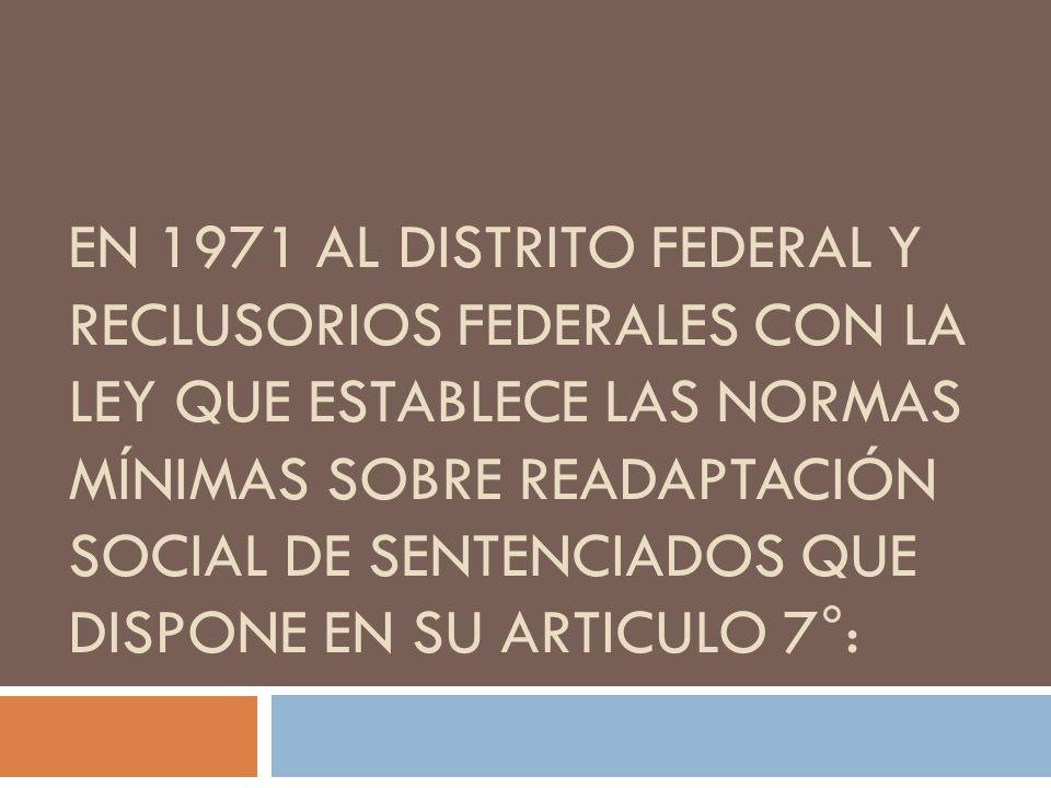En 1971 al Distrito federal y reclusorios federales con la ley que establece las Normas Mínimas sobre Readaptación Social de Sentenciados que dispone en su articulo 7°:
