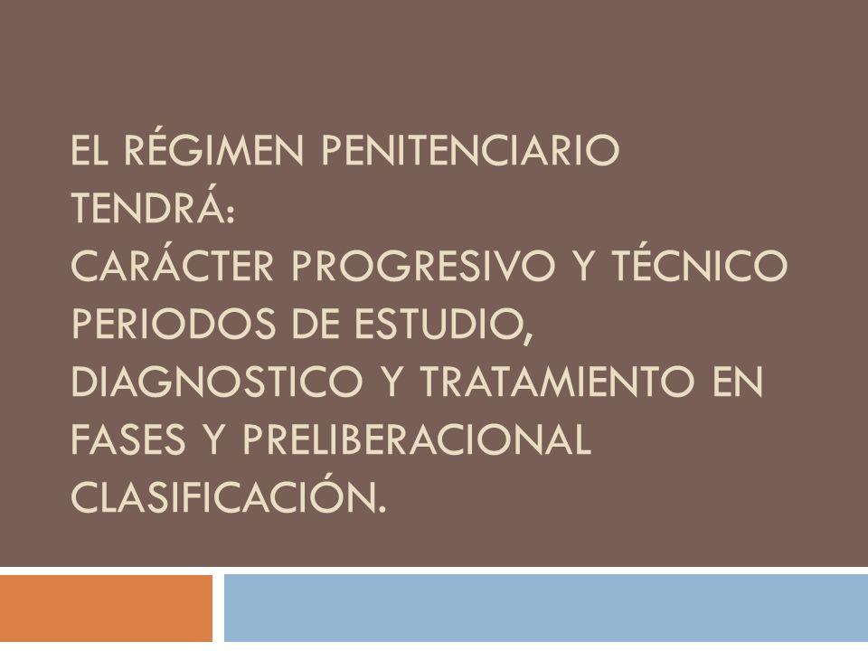 El régimen penitenciario tendrá: carácter progresivo y técnico periodos de estudio, diagnostico y tratamiento en fases y Preliberacional Clasificación.