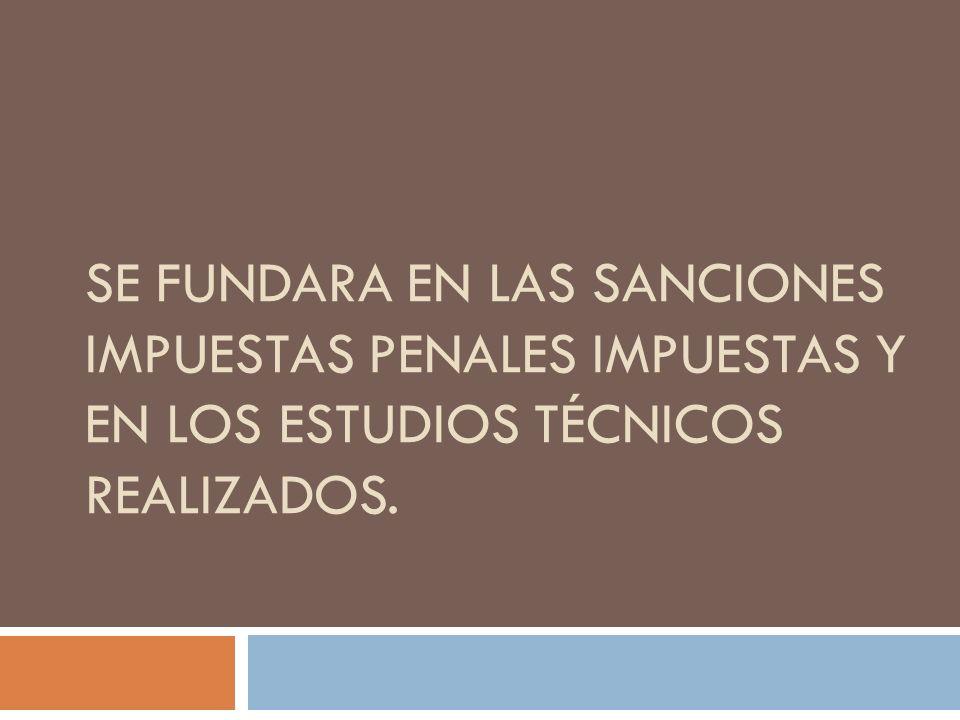 Se fundara en las sanciones impuestas penales impuestas y en los estudios técnicos realizados.