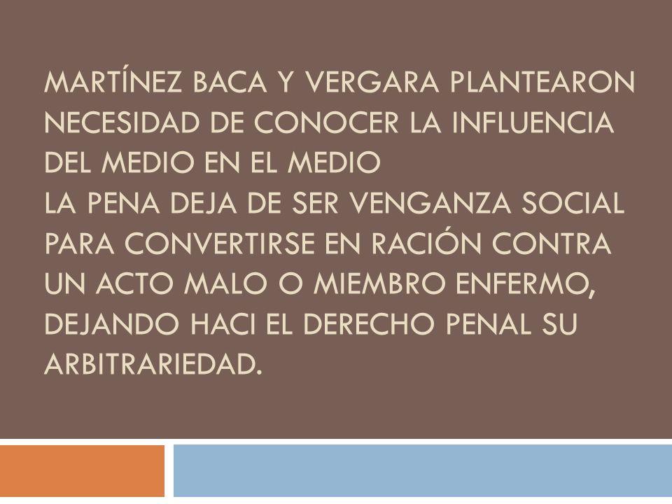 Martínez baca y Vergara plantearon Necesidad de conocer la influencia del medio en el medio La pena deja de ser venganza social para convertirse en ración contra un acto malo o miembro enfermo, dejando haci el derecho penal su arbitrariedad.