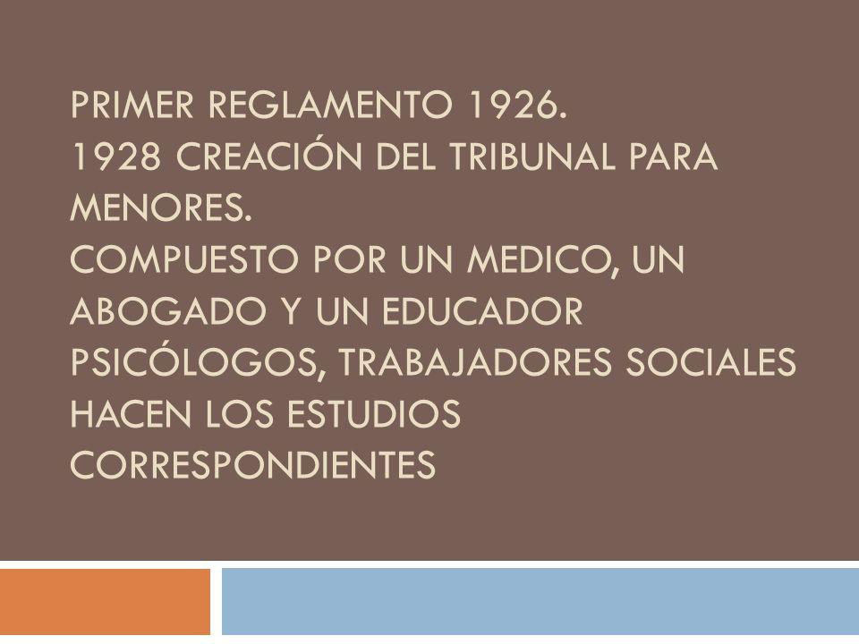 Primer reglamento 1926. 1928 creación del Tribunal para menores