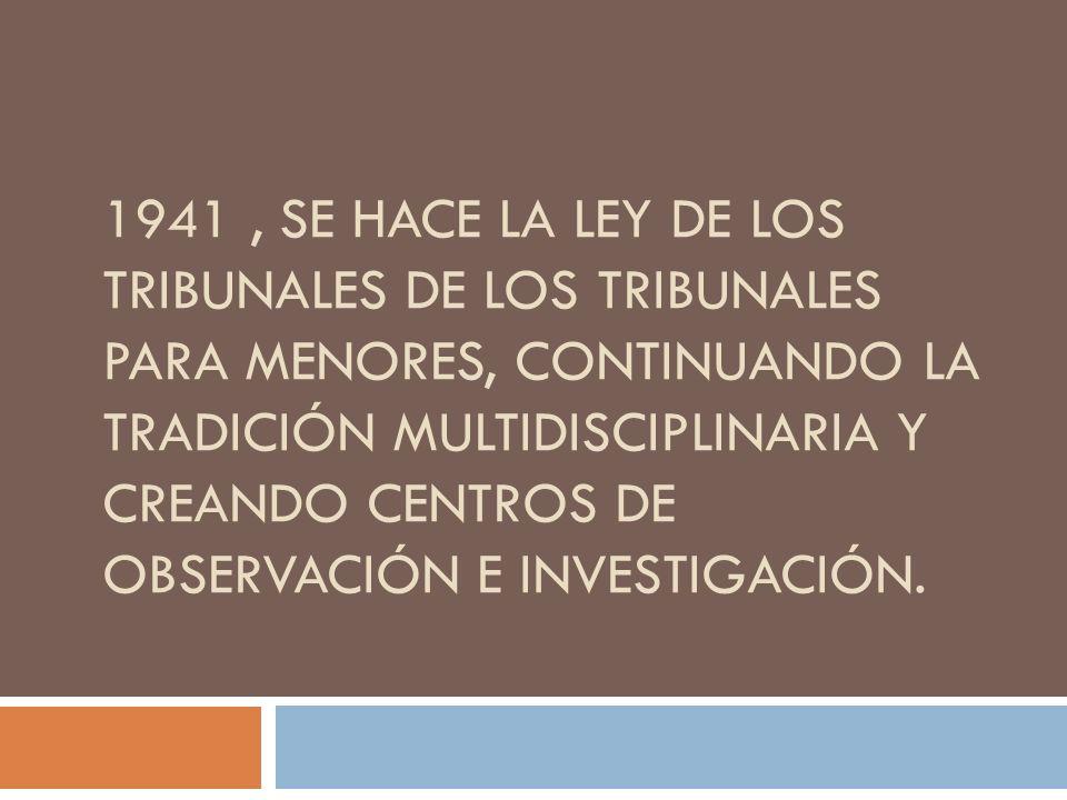 1941 , se hace la Ley de los Tribunales de los Tribunales para menores, continuando la tradición multidisciplinaria y creando centros de observación e investigación.