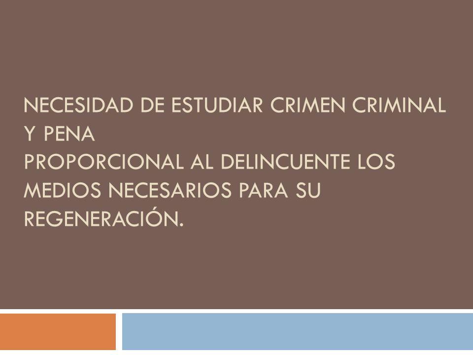 Necesidad de estudiar crimen criminal y pena Proporcional al delincuente los medios necesarios para su regeneración.