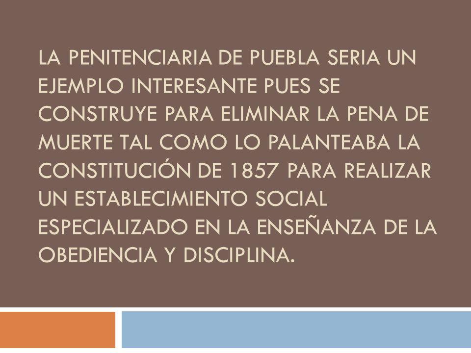 La penitenciaria de puebla seria un ejemplo interesante pues se construye para eliminar la pena de muerte tal como lo palanteaba la constitución de 1857 para realizar un establecimiento social especializado en la enseñanza de la obediencia y disciplina.