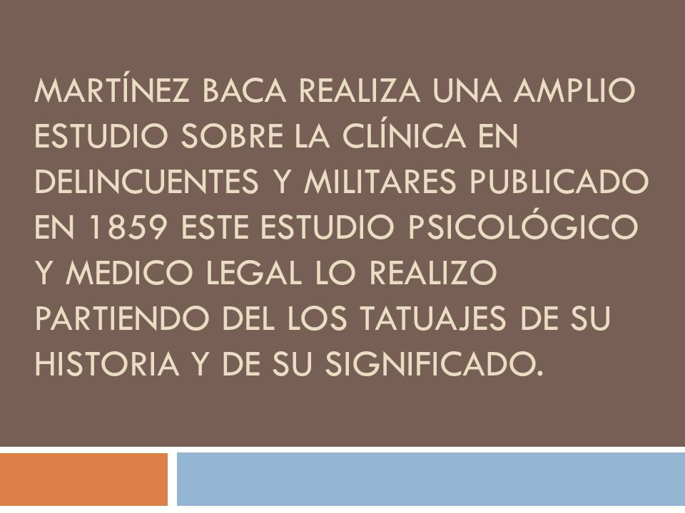 Martínez baca realiza una amplio estudio sobre la clínica en delincuentes y militares publicado en 1859 este estudio psicológico y medico legal lo realizo partiendo del los tatuajes de su historia y de su significado.