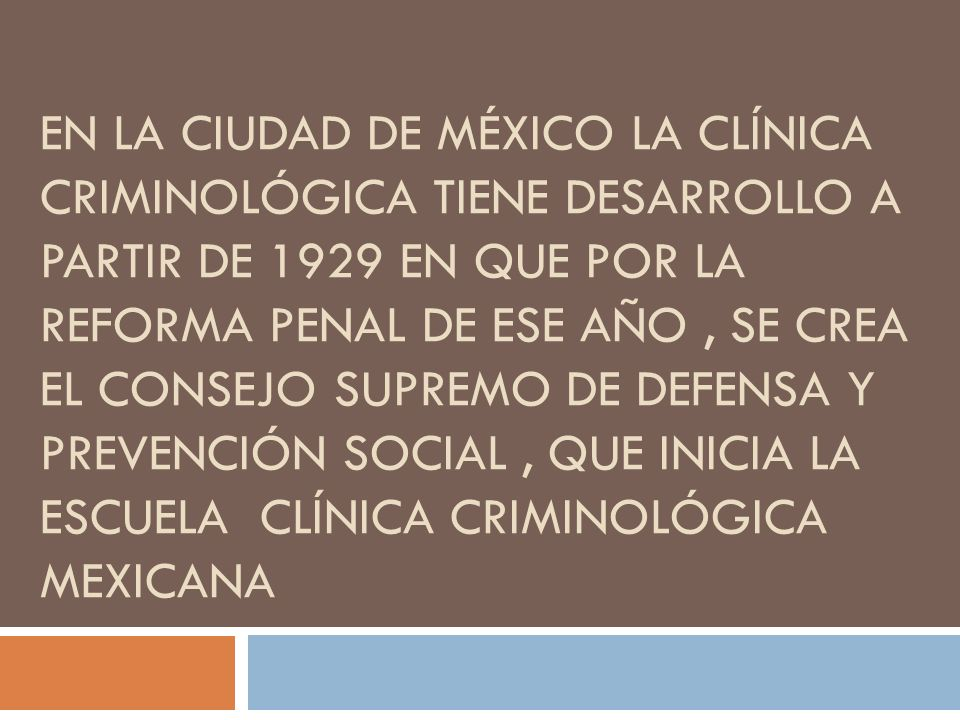 En la ciudad de México la Clínica Criminológica tiene desarrollo a partir de 1929 en que por la reforma penal de ese año , se crea el Consejo Supremo de Defensa y Prevención Social , que inicia la Escuela Clínica Criminológica Mexicana