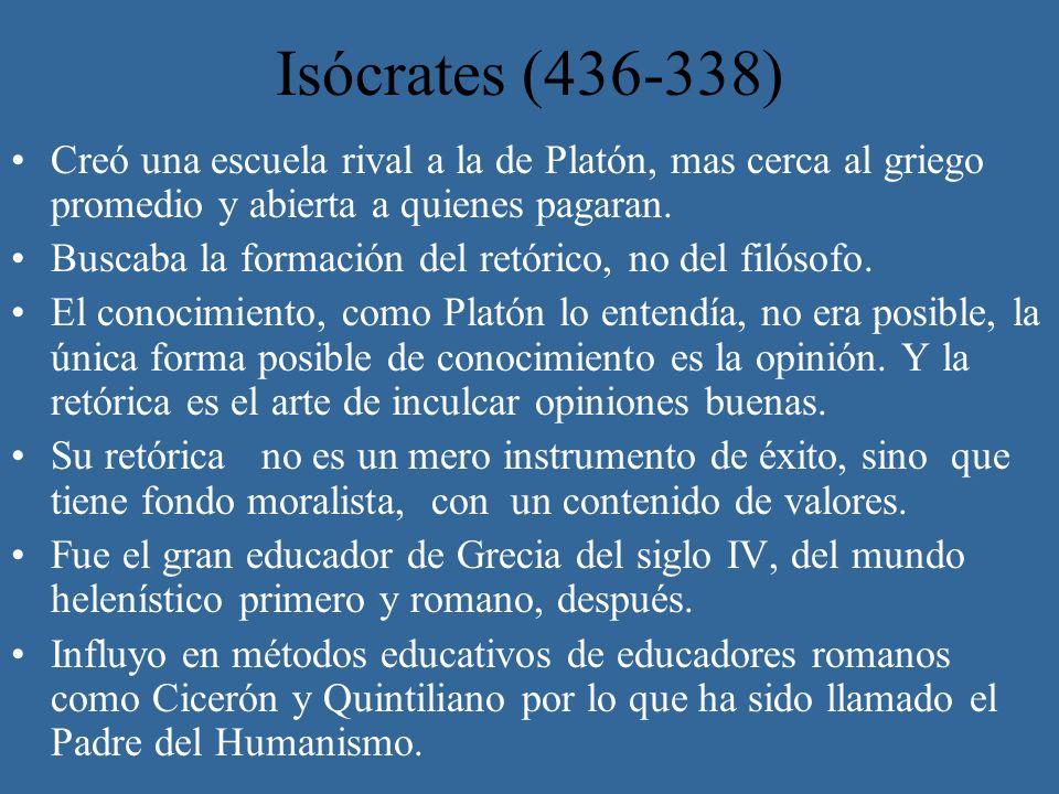 Isócrates (436-338)Creó una escuela rival a la de Platón, mas cerca al griego promedio y abierta a quienes pagaran.