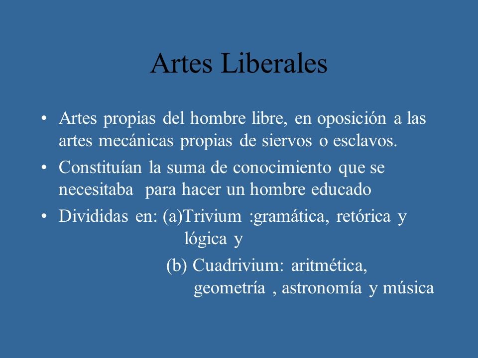 Artes Liberales Artes propias del hombre libre, en oposición a las artes mecánicas propias de siervos o esclavos.