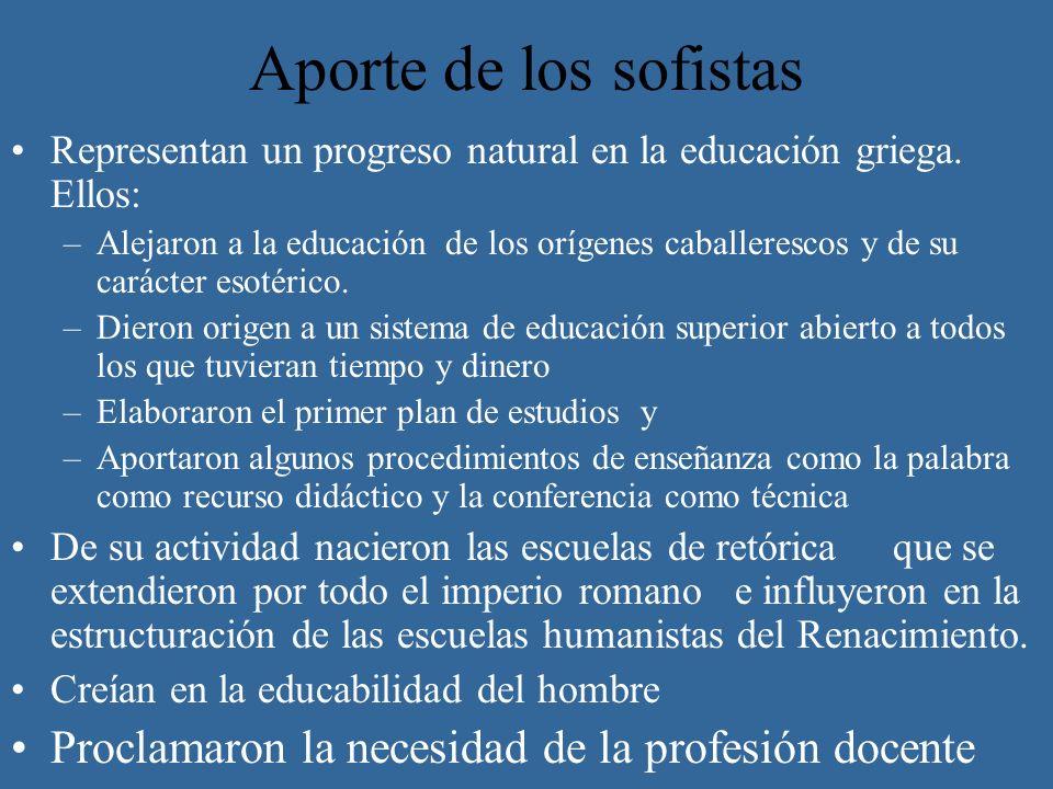 Aporte de los sofistas Representan un progreso natural en la educación griega. Ellos: