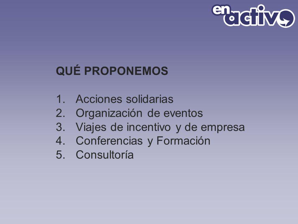 QUÉ PROPONEMOS Acciones solidarias. Organización de eventos. Viajes de incentivo y de empresa. Conferencias y Formación.