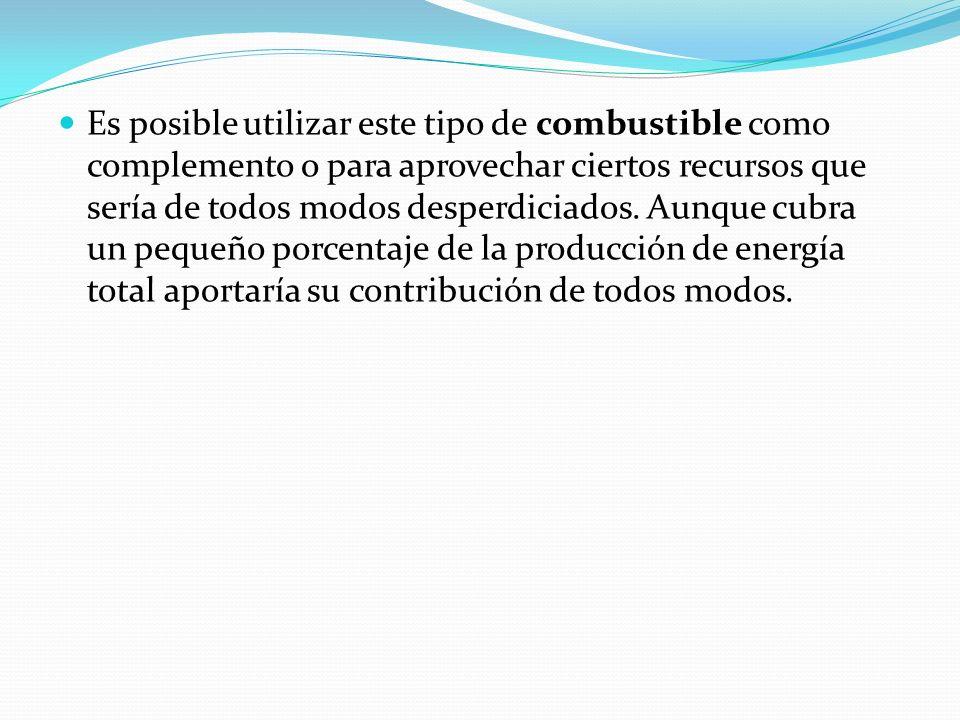 Es posible utilizar este tipo de combustible como complemento o para aprovechar ciertos recursos que sería de todos modos desperdiciados.